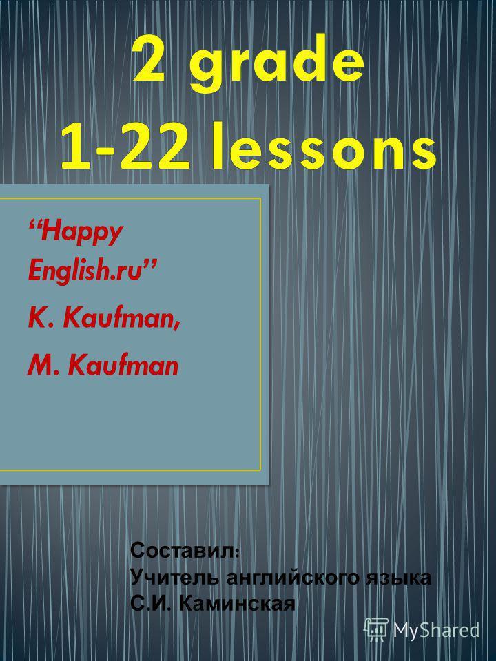 Happy English.ru K. Kaufman, M. Kaufman Составил : Учитель английского языка С. И. Каминская