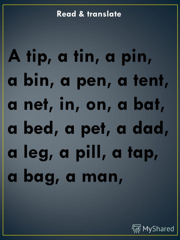 Read & translate A tip, a tin, a pin, a bin, a pen, a tent, a net, in, on, a bat, a bed, a pet, a dad, a leg, a pill, a tap, a bag, a man,