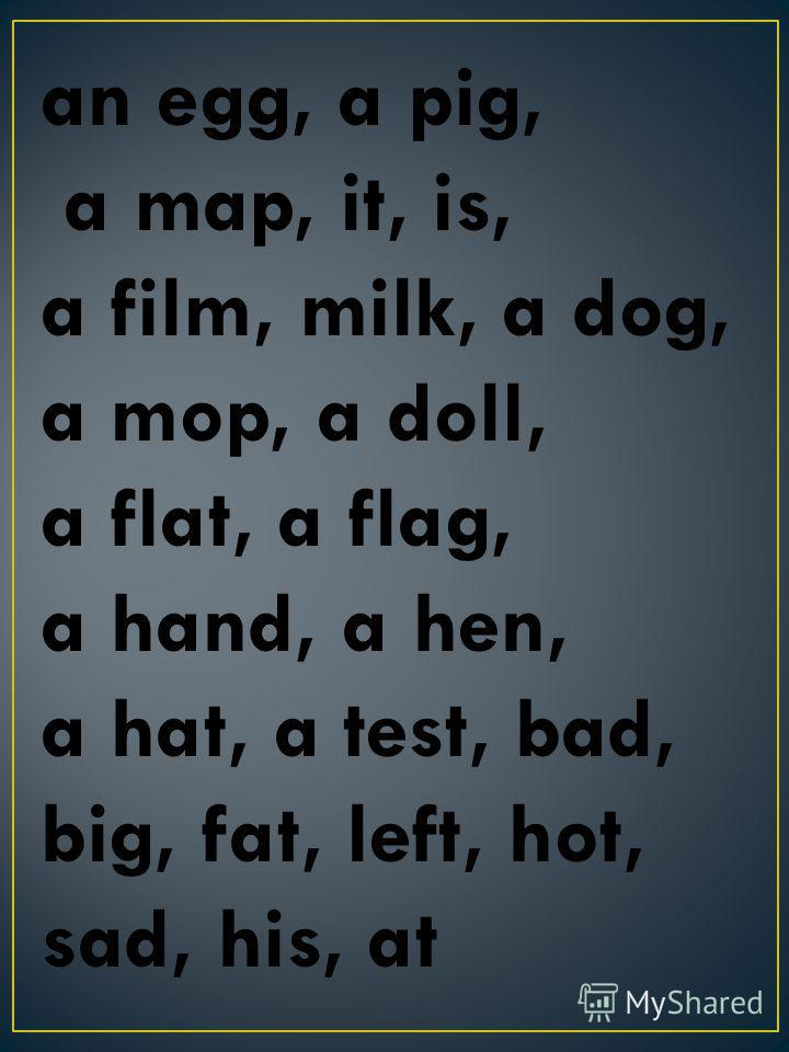 an egg, a pig, a map, it, is, a film, milk, a dog, a mop, a doll, a flat, a flag, a hand, a hen, a hat, a test, bad, big, fat, left, hot, sad, his, at