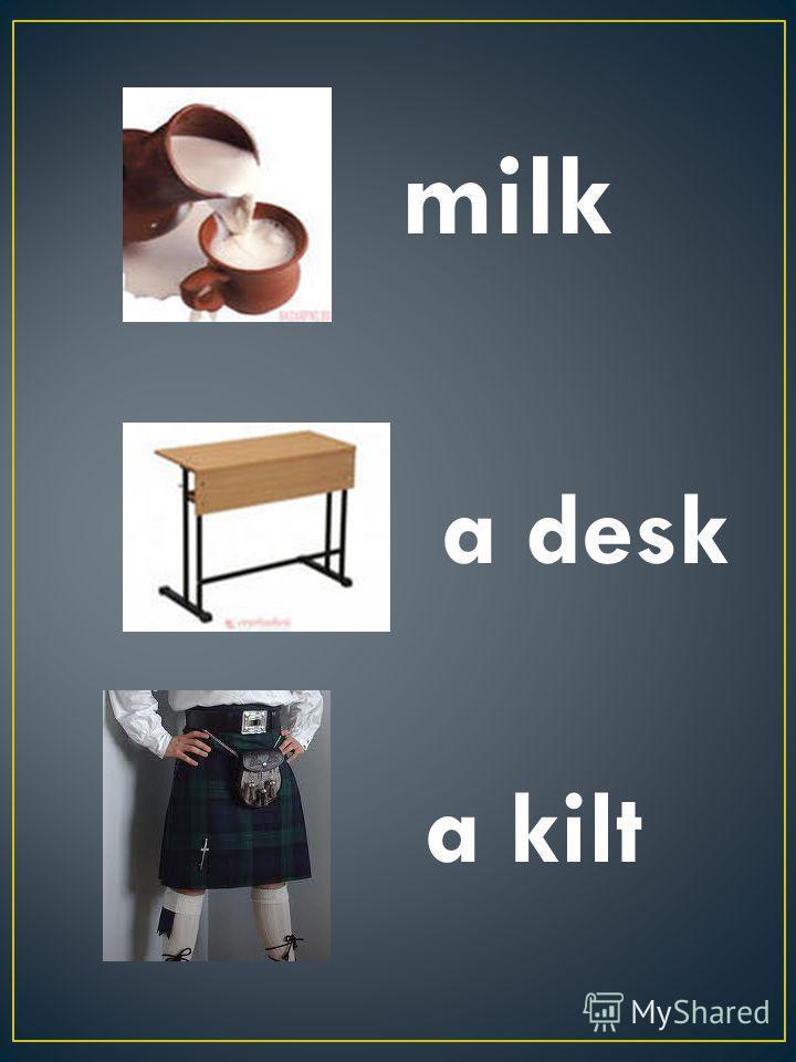 milk a desk a kilt