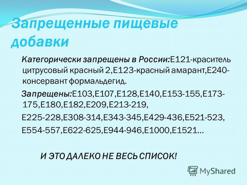 Запрещенные пищевые добавки Категорически запрещены в России: Е121-краситель цитрусовый красный 2,Е123-красный амарант,Е240- консервант формальдегид. Запрещены: Е103,Е107,Е128,Е140,Е153-155,Е173- 175,Е180,Е182,Е209,Е213-219, Е225-228,Е308-314,Е343-34
