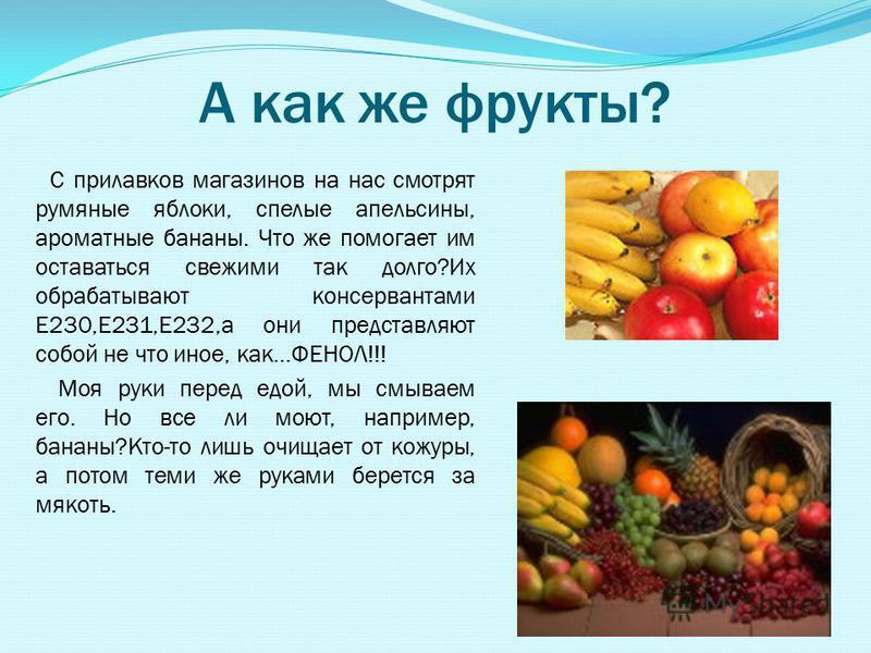 А как же фрукты? С прилавков магазинов на нас смотрят румяные яблоки, спелые апельсины, ароматные бананы. Что же помогает им оставаться свежими так долго?Их обрабатывают консервантами Е230,Е231,Е232,а они представляют собой не что иное, как…ФЕНОЛ!!!