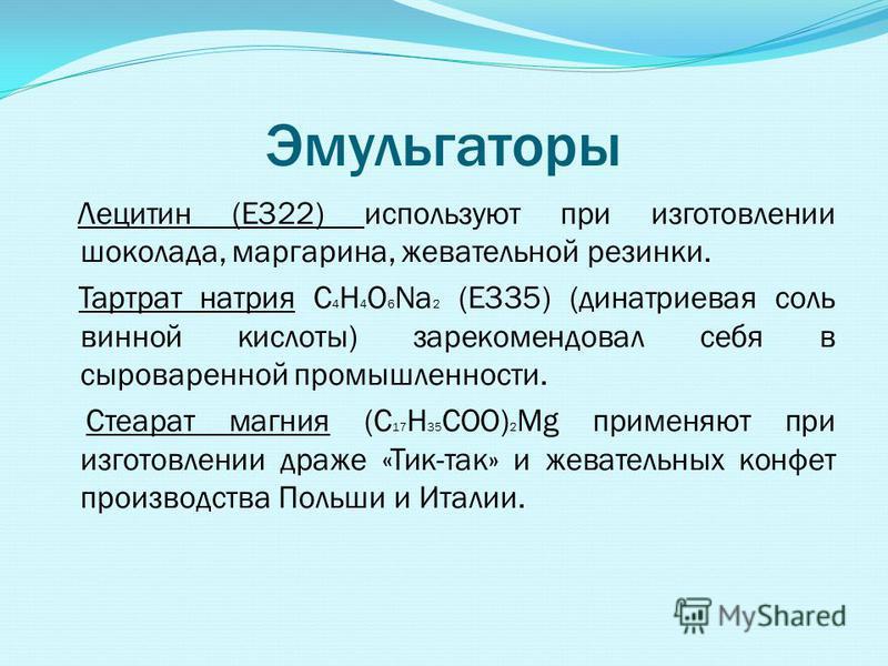 Эмульгаторы Лецитин (Е322) используют при изготовлении шоколада, маргарина, жевательной резинки. Тартрат натрия C 4 H 4 O 6 Na 2 (Е335) (динатриевая соль винной кислоты) зарекомендовал себя в сыроваренной промышленности. Стеарат магния (C 17 H 35 COO