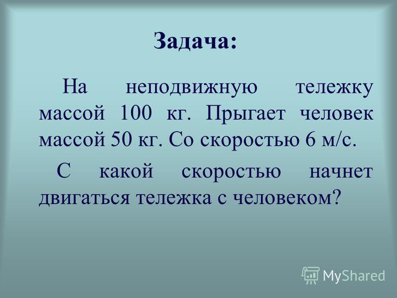 Задача: На неподвижную тележку массой 100 кг. Прыгает человек массой 50 кг. Со скоростью 6 м/с. С какой скоростью начнет двигаться тележка с человеком?