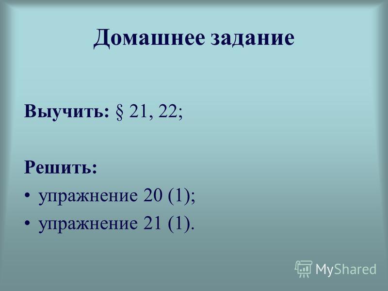 Домашнее задание Выучить: § 21, 22; Решить: упражнение 20 (1); упражнение 21 (1).