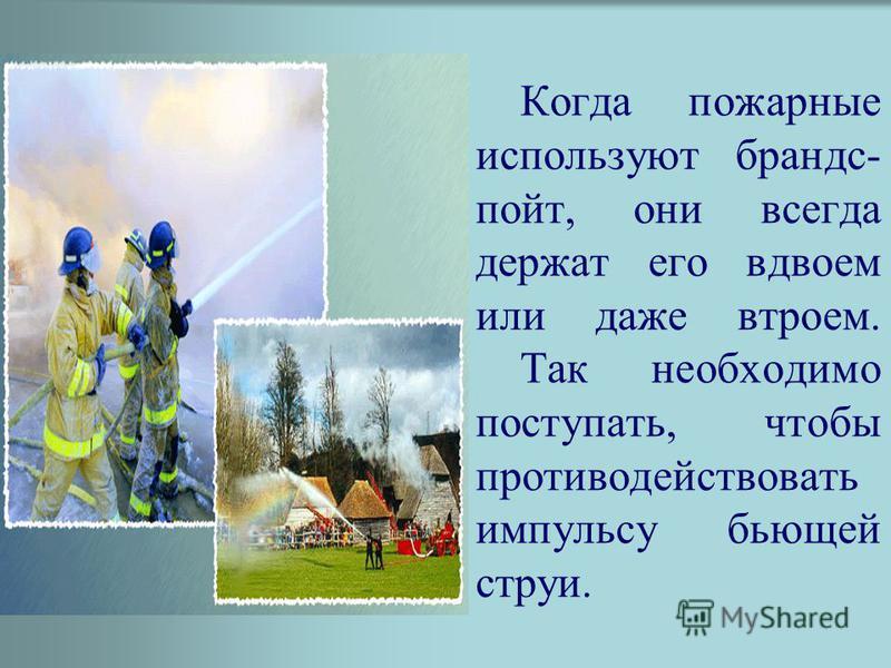 Когда пожарные используют брандспойт, они всегда держат его вдвоем или даже втроем. Так необходимо поступать, чтобы противодействовать импульсу бьющей струи.