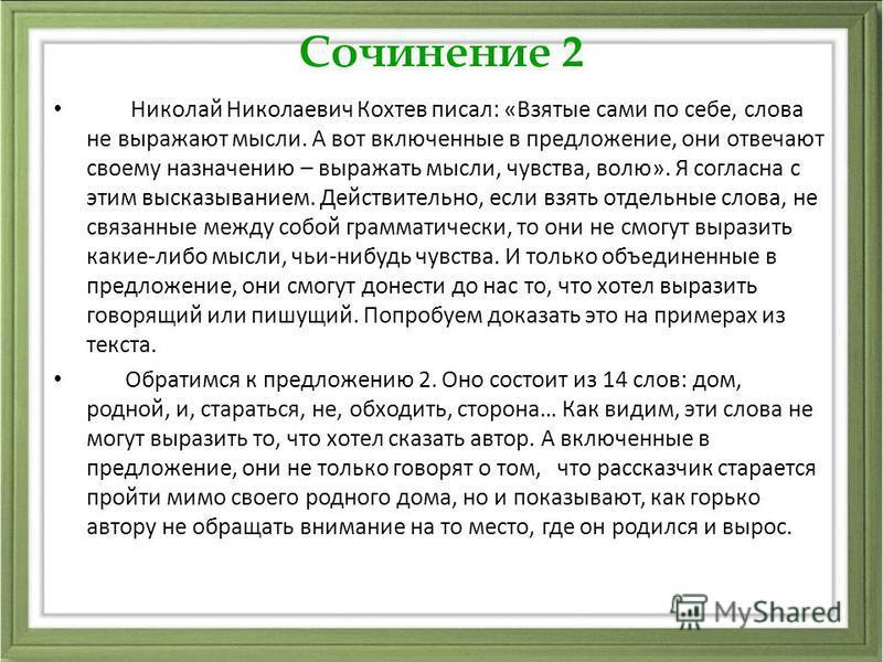Сочинение 2 Николай Николаевич Кохтев писал: «Взятые сами по себе, слова не выражают мысли. А вот включенные в предложение, они отвечают своему назначению – выражать мысли, чувства, волю». Я согласна с этим высказыванием. Действительно, если взять от