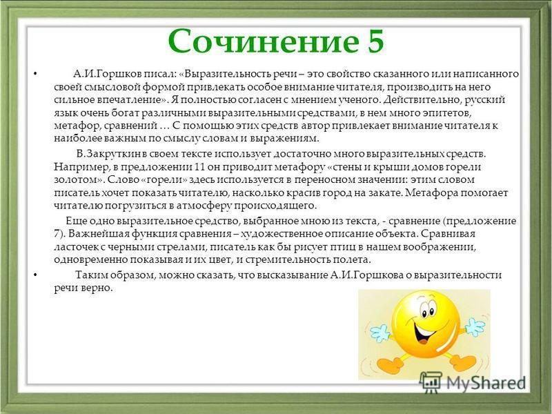 Сочинение 5 А.И.Горшков писал: «Выразительность речи – это свойство сказанного или написанного своей смысловой формой привлекать особое внимание читателя, производить на него сильное впечатление». Я полностью согласен с мнением ученого. Действительно