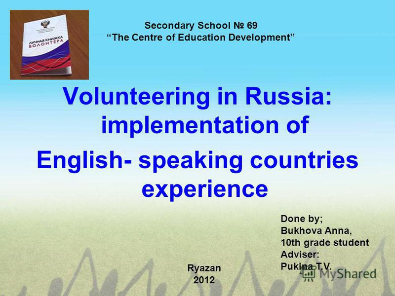 Secondary School 69 The Centre of Education Development Volunteering in Russia: implementation of English- speaking countries experience Done by; Bukhova Anna, 10th grade student Adviser: Pukina T.V. Ryazan 2012