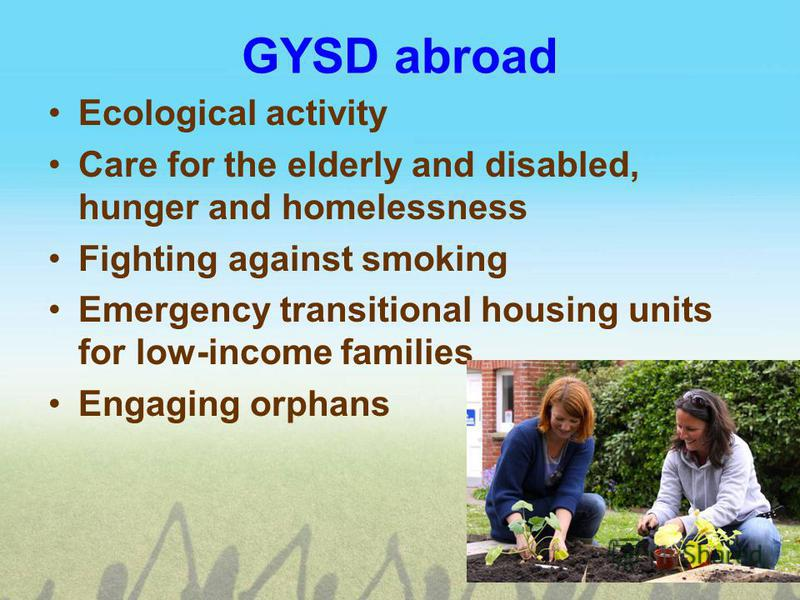 GYSD abroad Ecological activity Care for the elderly and disabled, hunger and homelessness Fighting against smoking Emergency transitional housing units for low-income families Engaging orphans