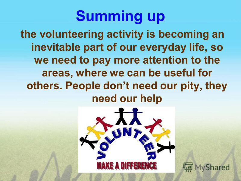 Summing up the volunteering activity is becoming an inevitable part of our everyday life, so we need to pay more attention to the areas, where we can be useful for others. People dont need our pity, they need our help