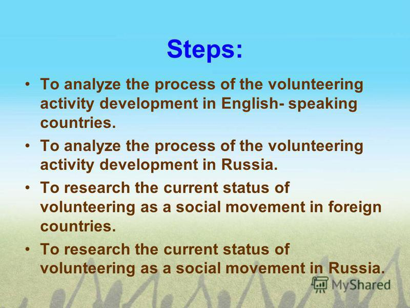 Steps: To analyze the process of the volunteering activity development in English- speaking countries. To analyze the process of the volunteering activity development in Russia. To research the current status of volunteering as a social movement in f