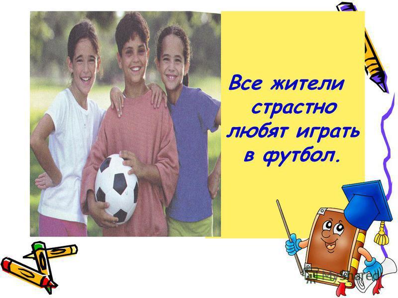 Все жители страстно любят играть в футбол.