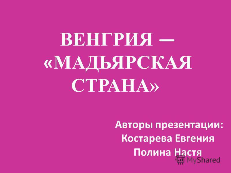 ВЕНГРИЯ «МАДЬЯРСКАЯ СТРАНА» Авторы презентации: Костарева Евгения Полина Настя