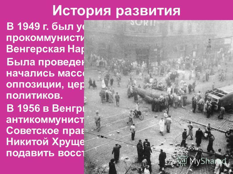 История развития В 1949 г. был установлен прокоммунистический режим Венгерская Народная Республика Была проведена коллективизация, начались массовые репрессии против оппозиции, церкви, офицеров и политиков. В 1956 в Венгрии произошло антикоммунистиче