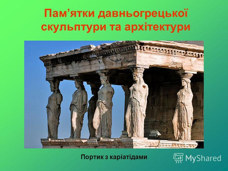 Памятки давньогрецької скульптури та архітектури Портик з каріатідами