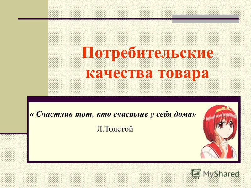 Потребительские качества товара « Счастлив тот, кто счастлив у себя дома» Л.Толстой
