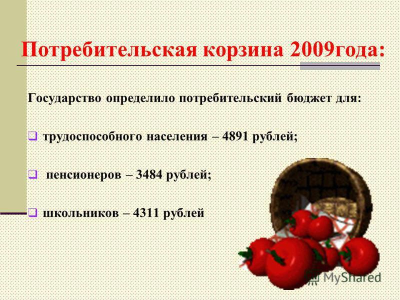 Потребительская корзина 2009 года: Государство определило потребительский бюджет для: трудоспособного населения – 4891 рублей; пенсионеров – 3484 рублей; школьников – 4311 рублей