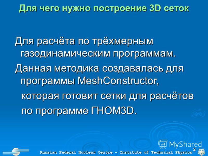 2 Для чего нужно построение 3D сеток Russian Federal Nuclear Centre – Institute of Technical Physics Для расчёта по трёхмерным газодинамическим программам. Для расчёта по трёхмерным газодинамическим программам. Данная методика создавалась для програм