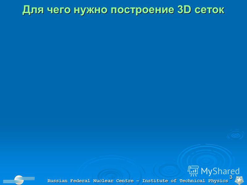 3 Для чего нужно построение 3D сеток Russian Federal Nuclear Centre – Institute of Technical Physics
