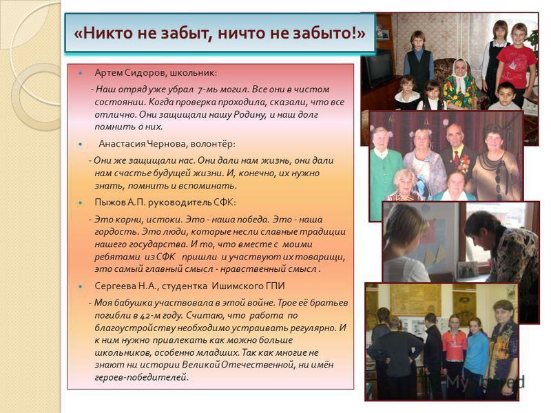 Артем Сидоров, школьник : - Наш отряд уже убрал 7- ми могил. Все они в чистом состоянии. Когда проверка проходила, сказали, что все отлично. Они защищали нашу Родину, и наш долг помнить о них. Анастасия Чернова, волонтёр : - Они же защищали нас. Они