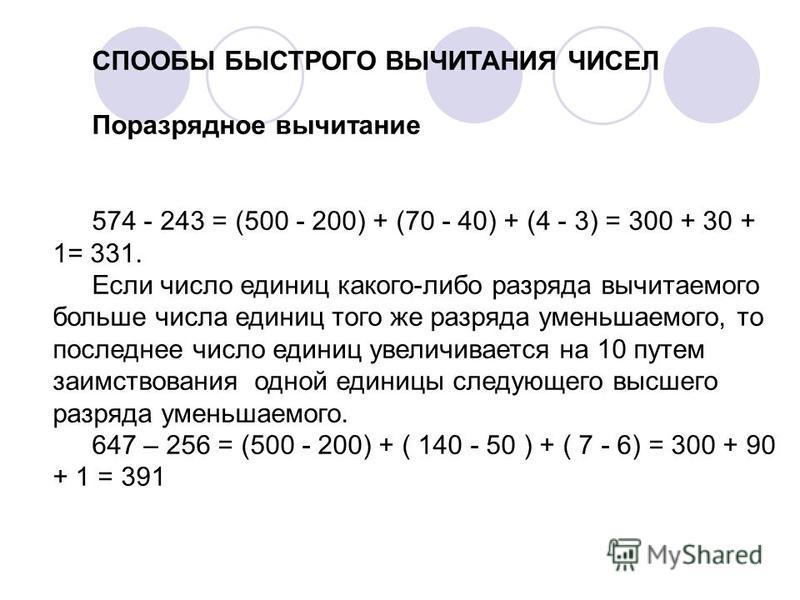 СПООБЫ БЫСТРОГО ВЫЧИТАНИЯ ЧИСЕЛ Поразрядное вычитание 574 - 243 = (500 - 200) + (70 - 40) + (4 - 3) = 300 + 30 + 1= 331. Если число единиц какого-либо разряда вычитаемого больше числа единиц того же разряда уменьшаемого, то последнее число единиц уве