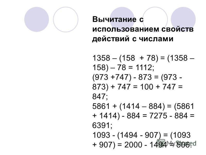 Вычитание с использованием свойств действий с числами 1358 – (158 + 78) = (1358 – 158) – 78 = 1112; (973 +747) - 873 = (973 - 873) + 747 = 100 + 747 = 847; 5861 + (1414 – 884) = (5861 + 1414) - 884 = 7275 - 884 = 6391; 1093 - (1494 - 907) = (1093 + 9