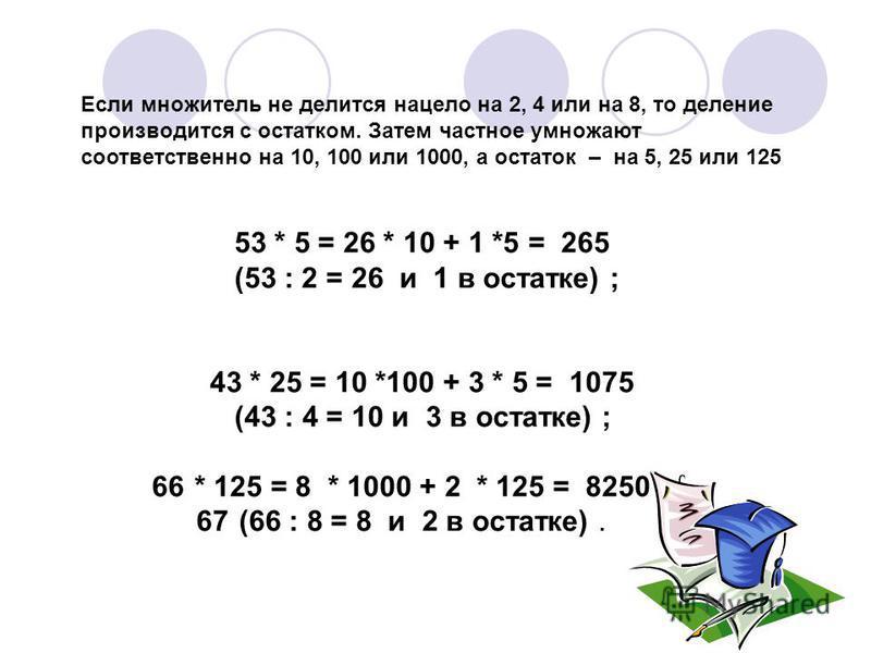53 * 5 = 26 * 10 + 1 *5 = 265 (53 : 2 = 26 и 1 в остатке) ; 43 * 25 = 10 *100 + 3 * 5 = 1075 (43 : 4 = 10 и 3 в остатке) ; 66* 125 = 8 * 1000 + 2 * 125 = 8250 67(66 : 8 = 8 и 2 в остатке). Если множитель не делится нацело на 2, 4 или на 8, то деление
