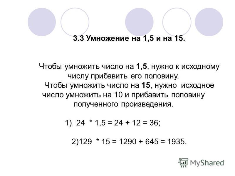 3.3 Умножение на 1,5 и на 15. Чтобы умножить число на 1,5, нужно к исходному числу прибавить его половину. Чтобы умножить число на 15, нужно исходное число умножить на 10 и прибавить половину полученного произведения. 1)24 * 1,5 = 24 + 12 = 36; 2)129