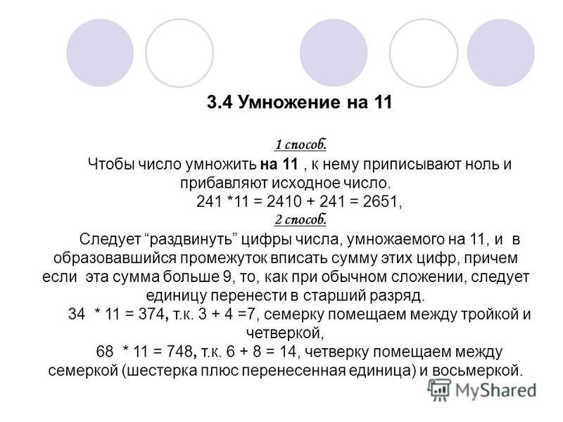 3.4 Умножение на 11 1 способ. Чтобы число умножить на 11, к нему приписывают ноль и прибавляют исходное число. 241 *11 = 2410 + 241 = 2651, 2 способ. Следует раздвинуть цифры числа, умножаемого на 11, и в образовавшийся промежуток вписать сумму этих