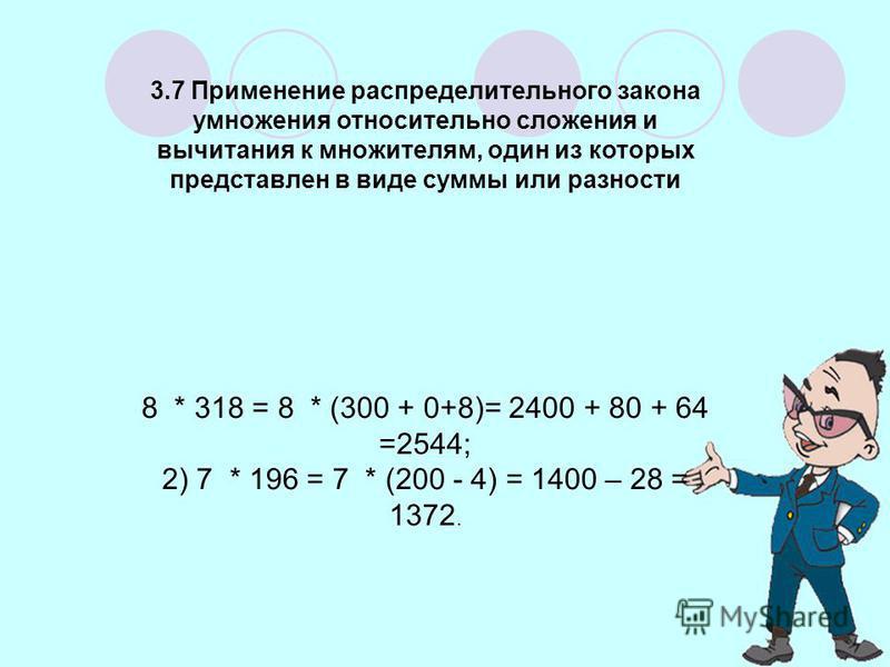 3.7 Применение распределительного закона умножения относительно сложения и вычитания к множителям, один из которых представлен в виде суммы или разности 8 * 318 = 8 * (300 + 0+8)= 2400 + 80 + 64 =2544; 2) 7 * 196 = 7 * (200 - 4) = 1400 – 28 = 1372.