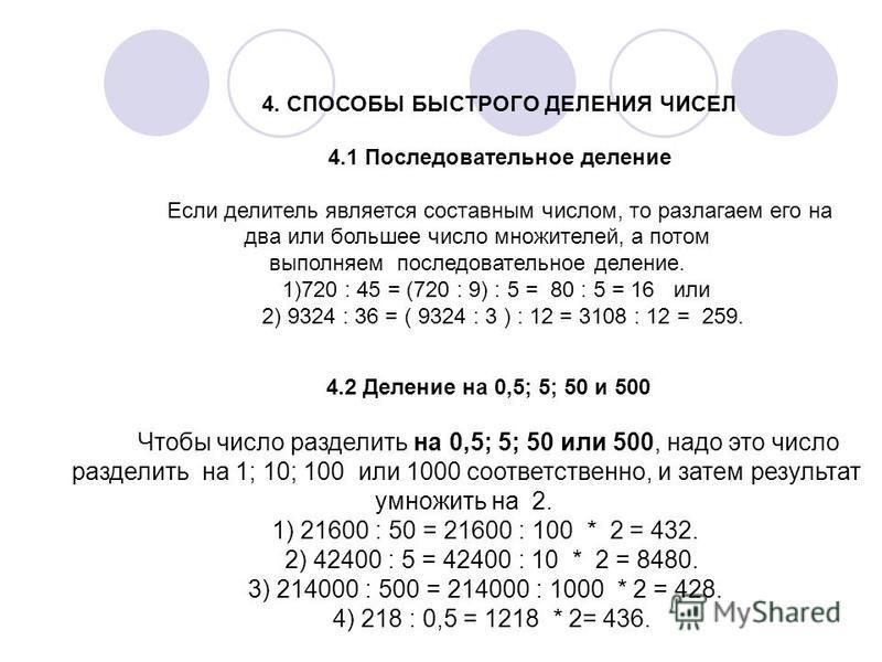 4. СПОСОБЫ БЫСТРОГО ДЕЛЕНИЯ ЧИСЕЛ 4.1 Последовательное деление Если делитель является составным числом, то разлагаем его на два или большее число множителей, а потом выполняем последовательное деление. 1)720 : 45 = (720 : 9) : 5 = 80 : 5 = 16 или 2)
