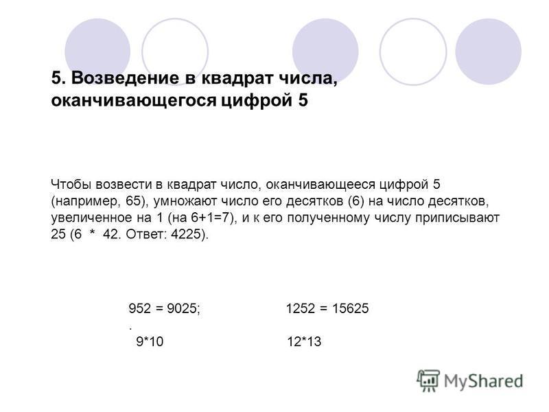 5. Возведение в квадрат числа, оканчивающегося цифрой 5 Чтобы возвести в квадрат число, оканчивающееся цифрой 5 (например, 65), умножают число его десятков (6) на число десятков, увеличенное на 1 (на 6+1=7), и к его полученному числу приписывают 25 (