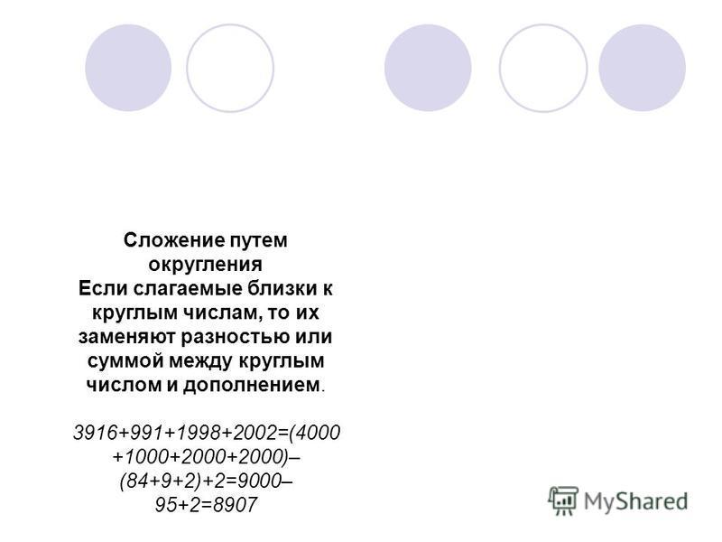 Сложение путем округления Если слагаемые близки к круглым числам, то их заменяют разностью или суммой между круглым числом и дополнением. 3916+991+1998+2002=(4000 +1000+2000+2000)– (84+9+2)+2=9000– 95+2=8907
