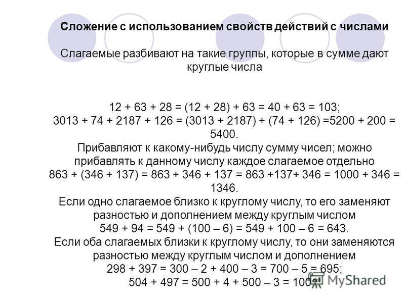 Сложение с использованием свойств действий с числами Слагаемые разбивают на такие группы, которые в сумме дают круглые числа 12 + 63 + 28 = (12 + 28) + 63 = 40 + 63 = 103; 3013 + 74 + 2187 + 126 = (3013 + 2187) + (74 + 126) =5200 + 200 = 5400. Прибав