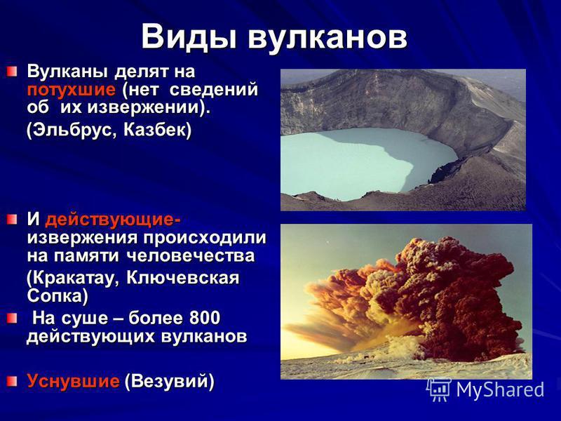 Виды вулканов Вулканы делят на потухшие (нет сведений об их извержении). (Эльбрус, Казбек) (Эльбрус, Казбек) И действующие- извержения происходили на памяти человечества (Кракатау, Ключевская Сопка) (Кракатау, Ключевская Сопка) На суше – более 800 де