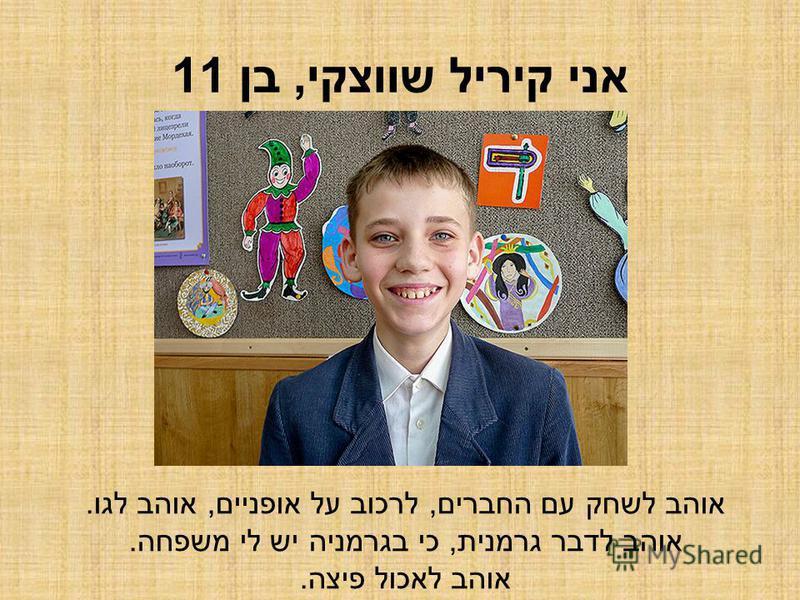 אני קיריל שווצקי, בן 11 אוהב לשחק עם החברים, לרכוב על אופניים, אוהב לגו. אוהב לדבר גרמנית, כי בגרמניה יש לי משפחה. אוהב לאכול פיצה.