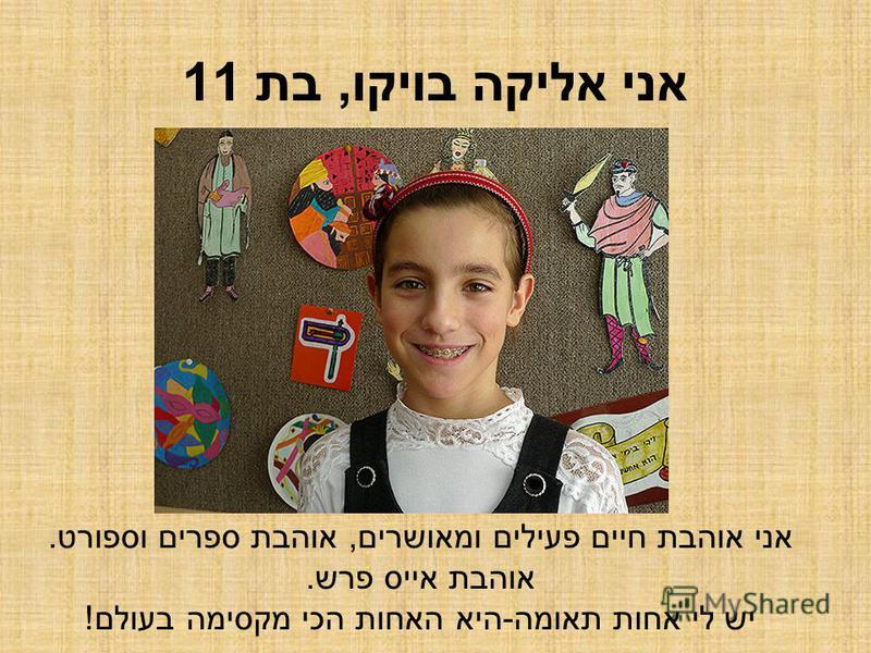 אני אליקה בויקו, בת 11 אני אוהבת חיים פעילים ומאושרים, אוהבת ספרים וספורט. אוהבת אייס פרש. יש לי אחות תאומה-היא האחות הכי מקסימה בעולם!