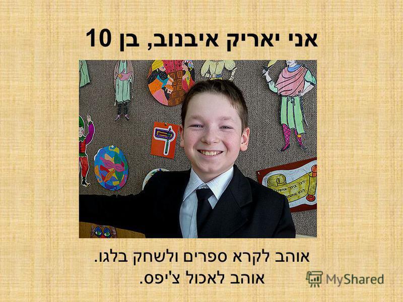 אני יאריק איבנוב, בן 10 אוהב לקרא ספרים ולשחק בלגו. אוהב לאכול צ'יפס.