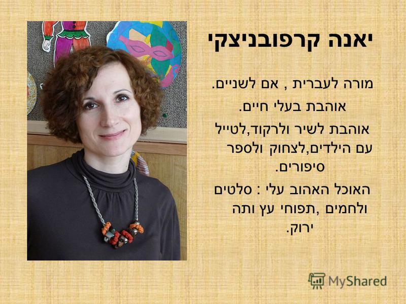 יאנה קרפובניצקי מורה לעברית, אם לשניים. אוהבת בעלי חיים. אוהבת לשיר ולרקוד,לטייל עם הילדים,לצחוק ולספר סיפורים. האוכל האהוב עלי : סלטים ולחמים,תפוחי עץ ותה ירוק.