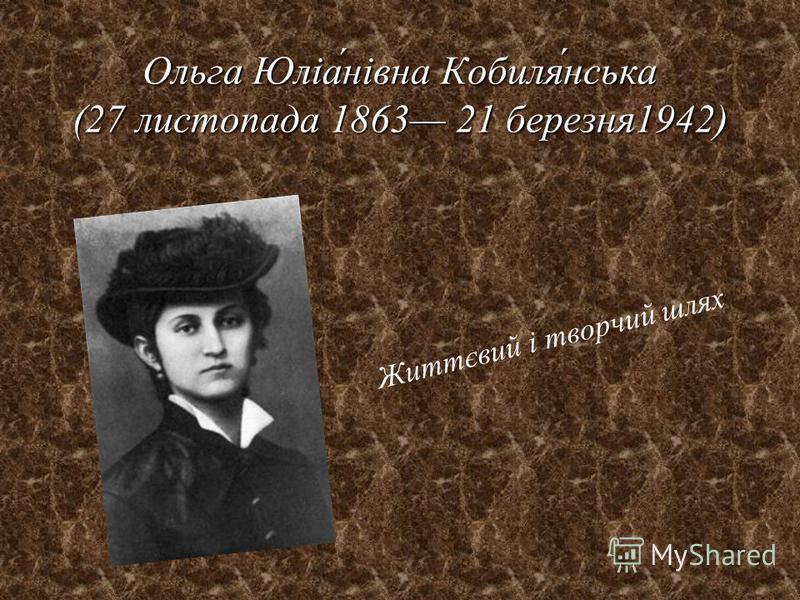 Ольга Юліанівна Кобилянська (27 листопада 1863 21 березня1942) Життєвий і творчий шлях