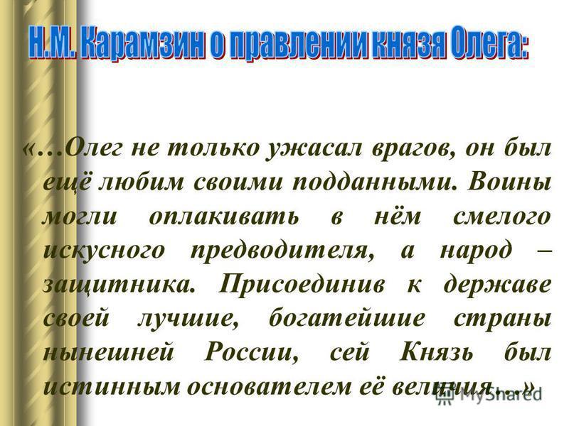 «…Олег не только ужасал врагов, он был ещё любим своими подданными. Воины могли оплакивать в нём смелого искусного предводителя, а народ – защитника. Присоединив к державе своей лучшие, богатейшие страны нынешней России, сей Князь был истинным основа