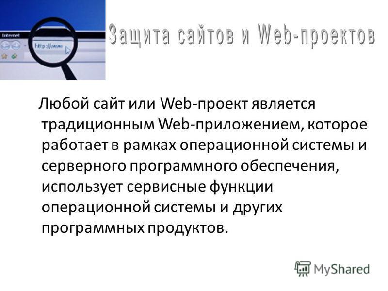 Любой сайт или Web-проект является традиционным Web-приложением, которое работает в рамках операционной системы и серверного программного обеспечения, использует сервисные функции операционной системы и других программных продуктов.
