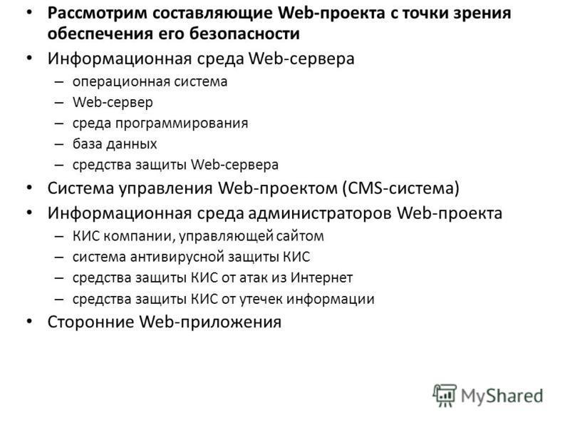 Рассмотрим составляющие Web-проекта с точки зрения обеспечения его безопасности Информационная среда Web-сервера – операционная система – Web-сервер – среда программирования – база данных – средства защиты Web-сервера Система управления Web-проектом