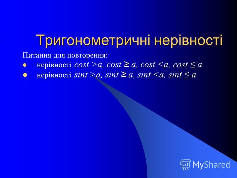 Тригонометричні нерівності Питання для повторення: нерівності cost >a, cost a, cost <a, cost a нерівності sint >a, sint a, sint <a, sint a