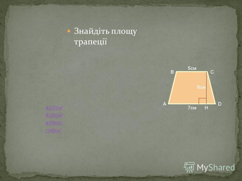 Знайдіть площу трапеції а)23см² б)30см² в)36см г)48см А ВС D Н 5см 7см 6см