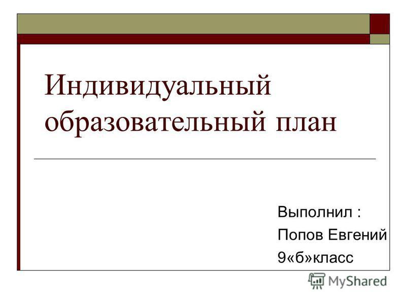 Индивидуальный образовательный план Выполнил : Попов Евгений 9«б»класс