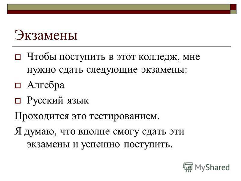 Экзамены Чтобы поступить в этот колледж, мне нужно сдать следующие экзамены: Алгебра Русский язык Проходится это тестированием. Я думаю, что вполне смогу сдать эти экзамены и успешно поступить.