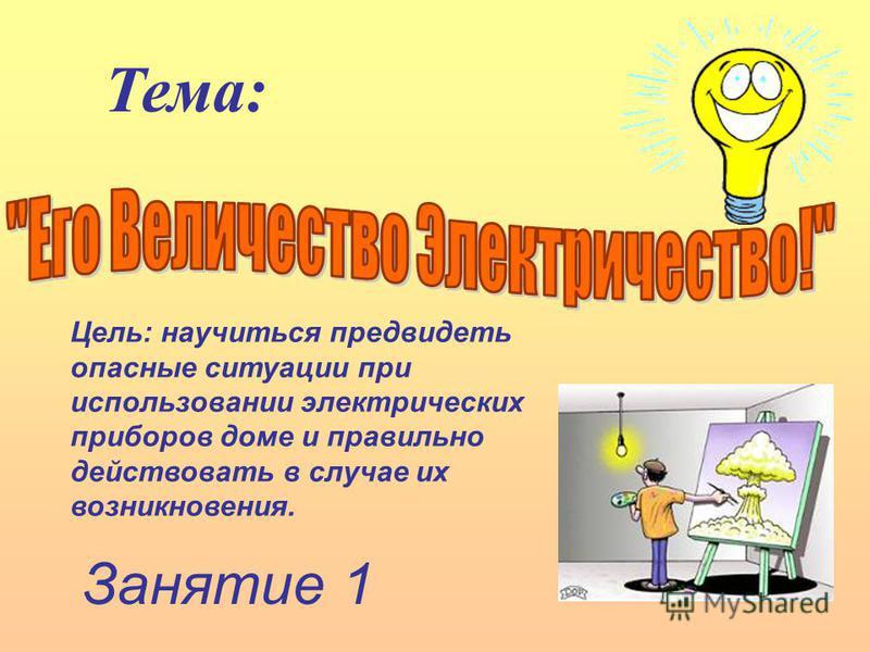 Занятие 1 Тема: Цель: научиться предвидеть опасные ситуации при использовании электрических приборов доме и правильно действовать в случае их возникновения.