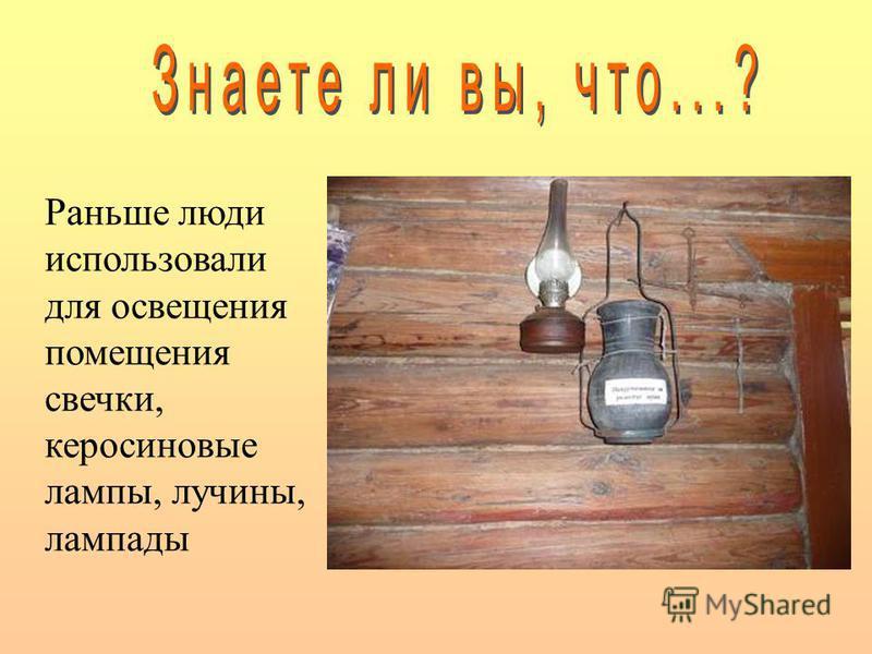 Раньше люди использовали для освещения помещения свечки, керосиновые лампы, лучины, лампады